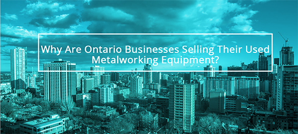 Why Are Ontario Businesses Selling Their Used Metalworking Equipment?