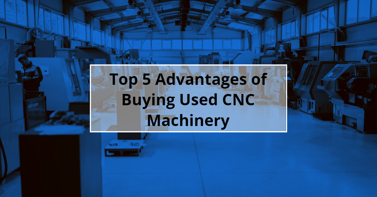 Top 5 Advantages of Buying Used CNC Machinery